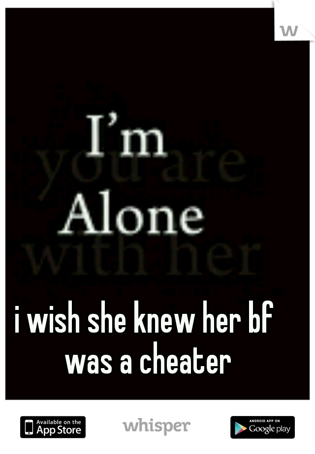 i wish she knew her bf was a cheater