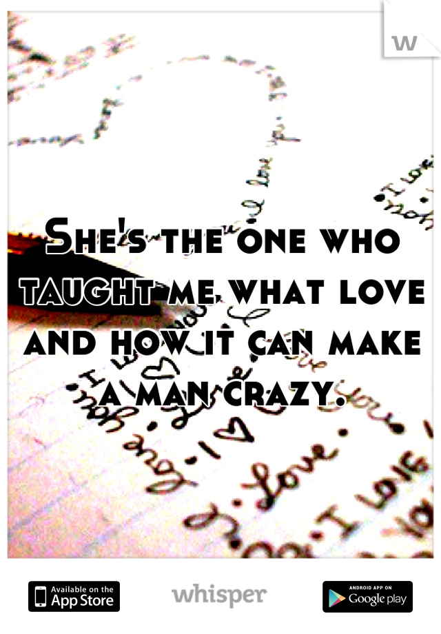 She's the one who taught me what love and how it can make a man crazy.