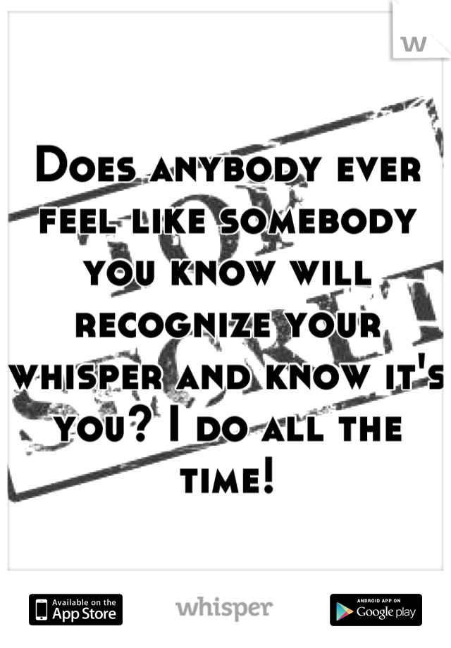 Does anybody ever feel like somebody you know will recognize your whisper and know it's you? I do all the time!