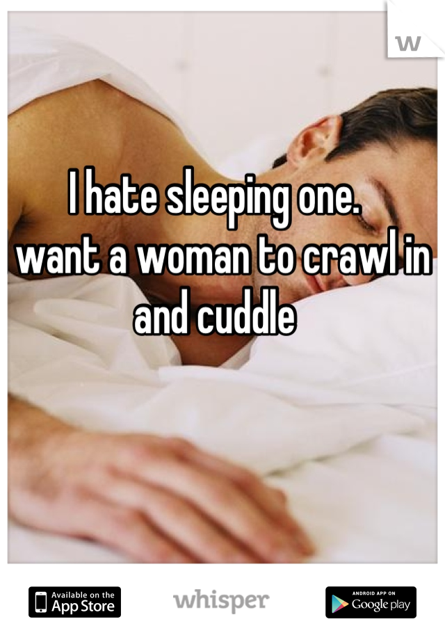 I hate sleeping one.  I want a woman to crawl in and cuddle