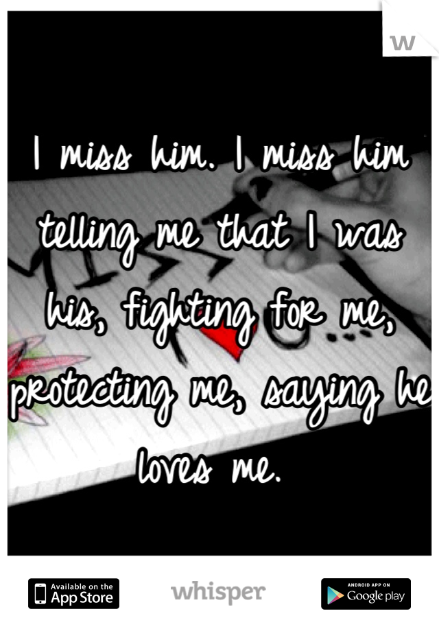 I miss him. I miss him telling me that I was his, fighting for me, protecting me, saying he loves me.