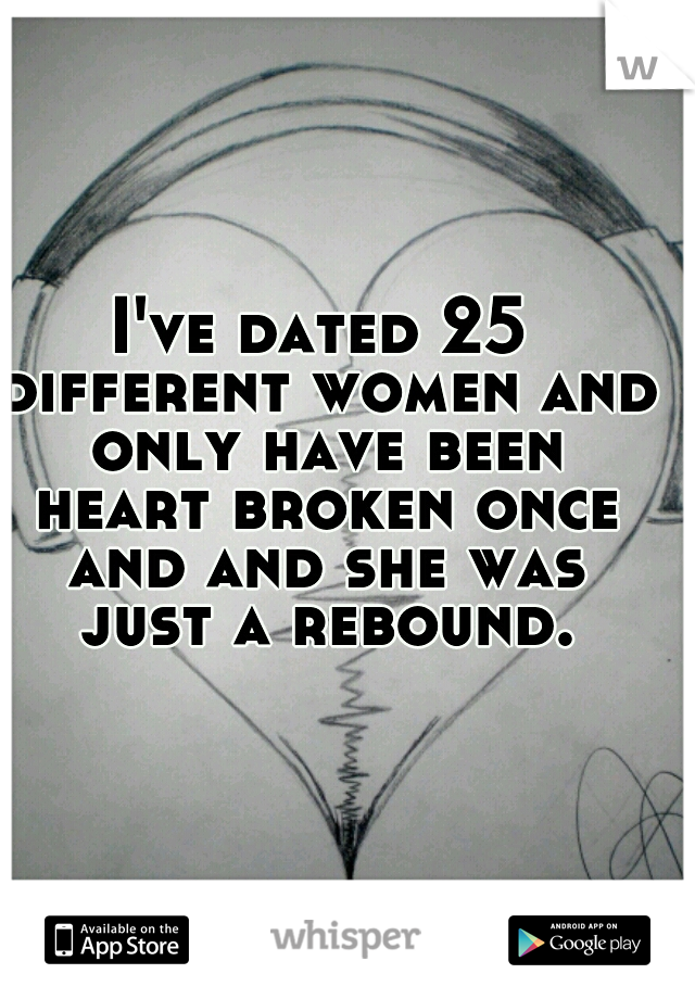 I've dated 25 different women and only have been heart broken once and and she was just a rebound.