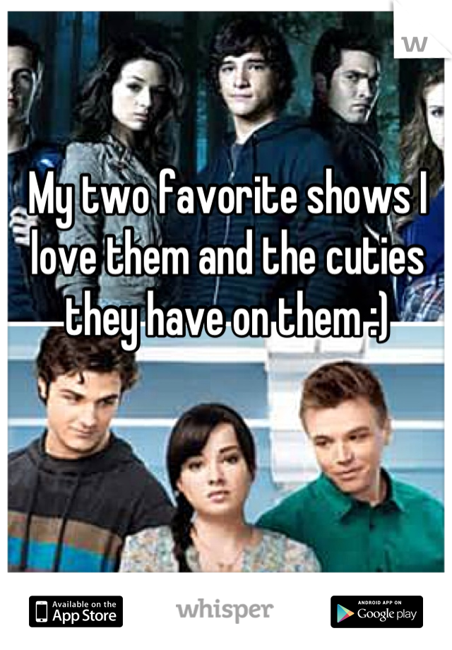 My two favorite shows I love them and the cuties they have on them :)
