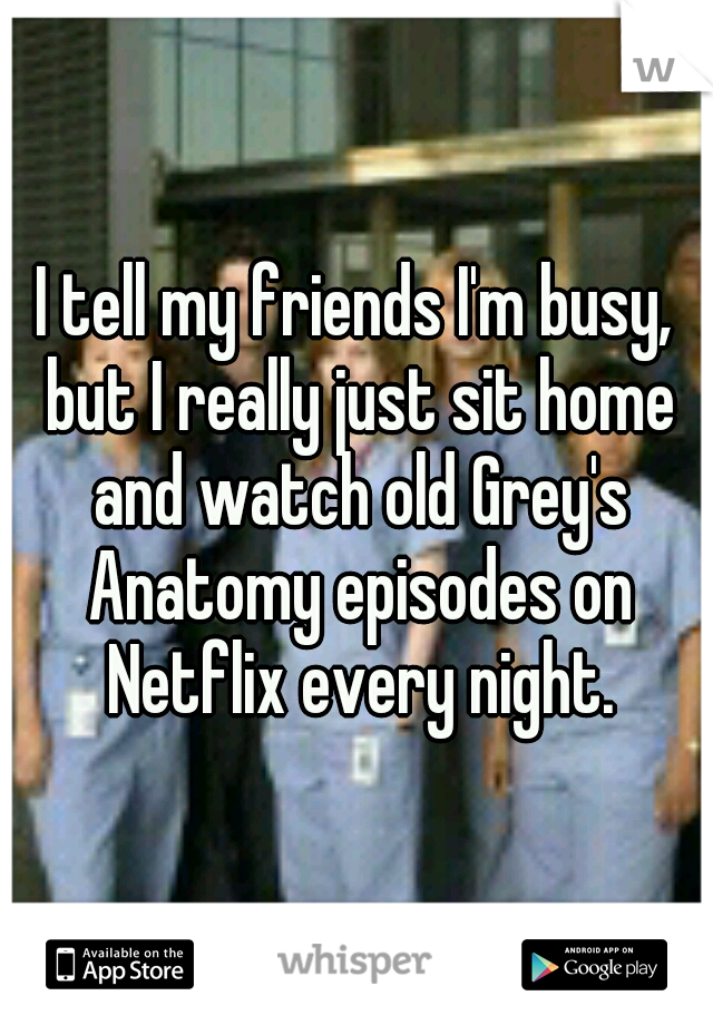 I tell my friends I'm busy, but I really just sit home and watch old Grey's Anatomy episodes on Netflix every night.