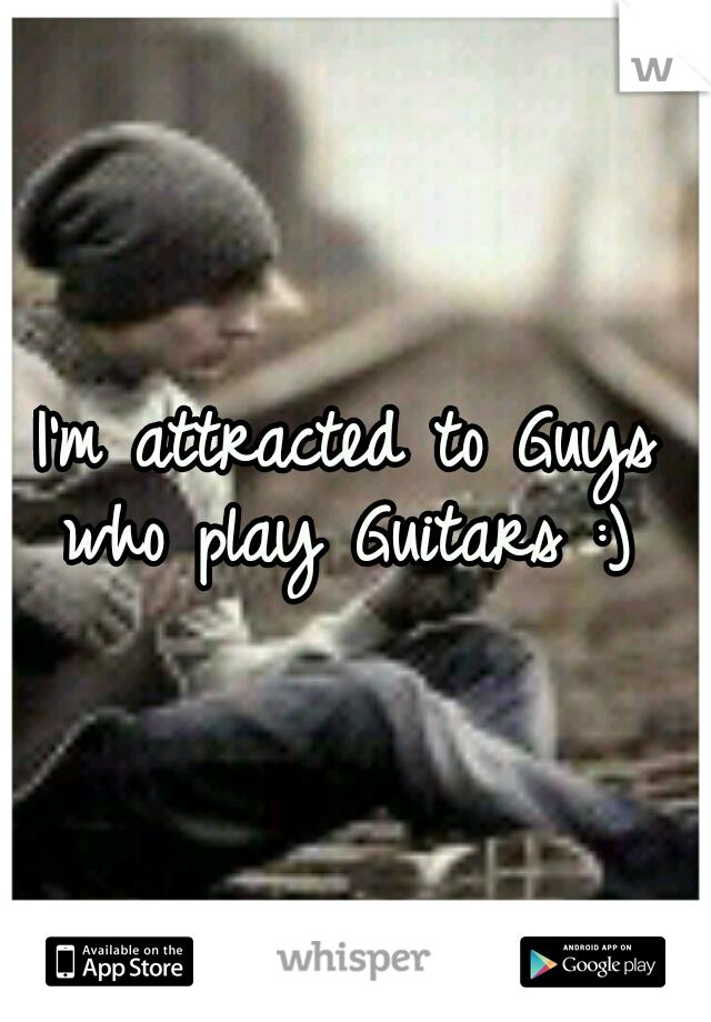 I'm attracted to Guys who play Guitars :)