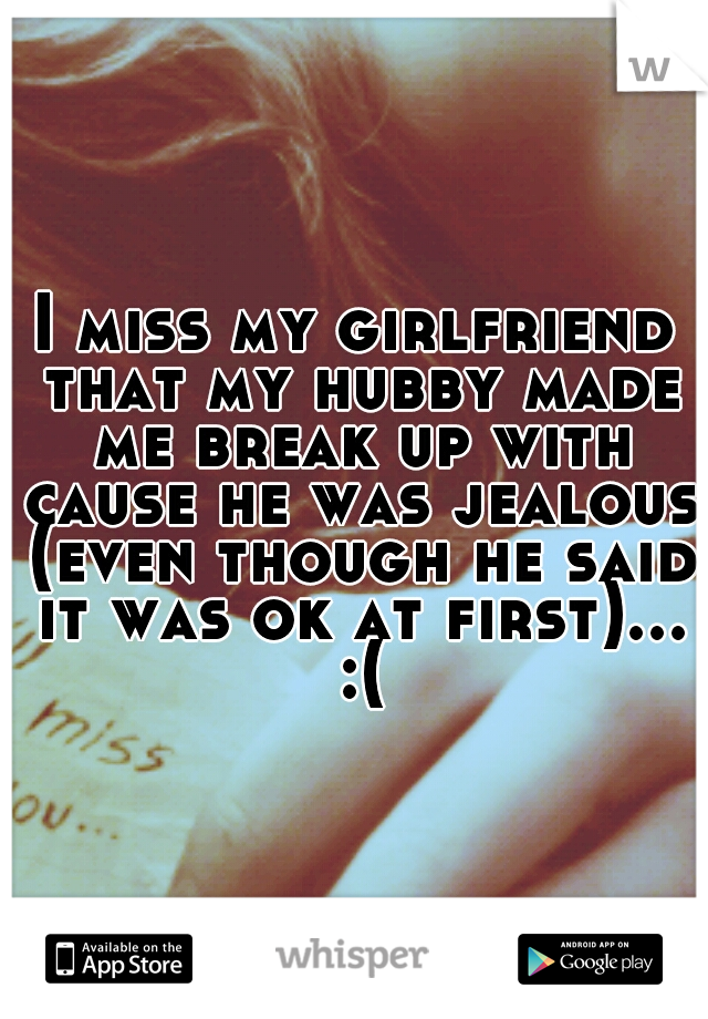 I miss my girlfriend that my hubby made me break up with cause he was jealous (even though he said it was ok at first)... :(