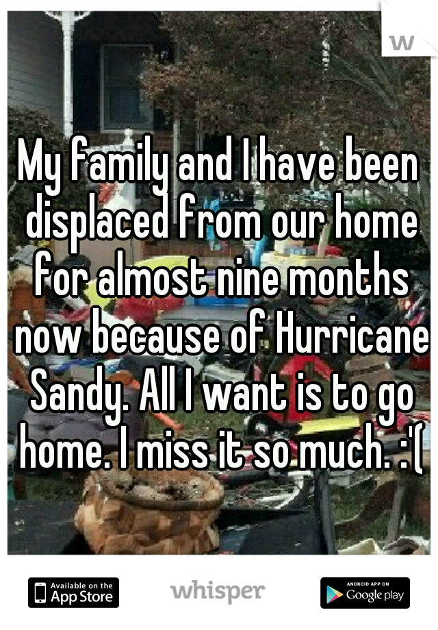My family and I have been displaced from our home for almost nine months now because of Hurricane Sandy. All I want is to go home. I miss it so much. :'(