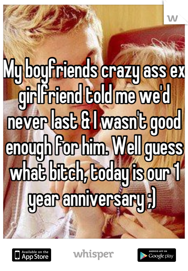 My boyfriends crazy ass ex girlfriend told me we'd never last & I wasn't good enough for him. Well guess what bitch, today is our 1 year anniversary ;)