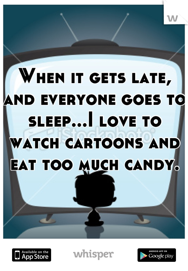 When it gets late, and everyone goes to sleep...I love to watch cartoons and eat too much candy.