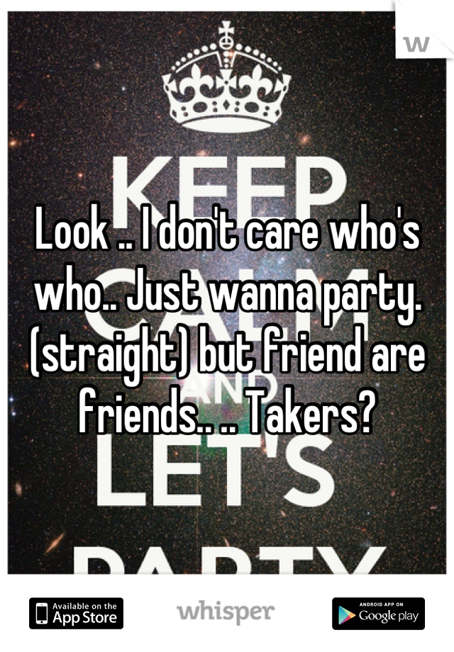 Look .. I don't care who's who.. Just wanna party.(straight) but friend are friends.. .. Takers?