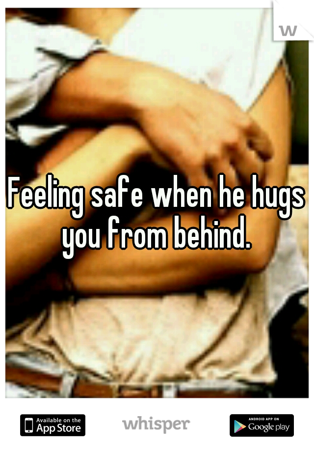 Feeling safe when he hugs you from behind.