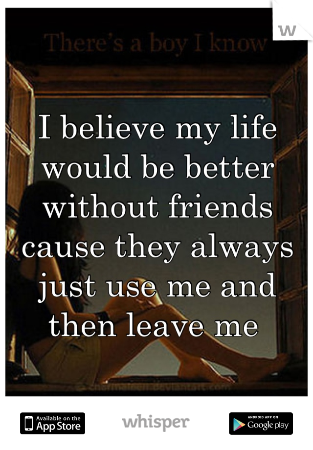 I believe my life would be better without friends cause they always just use me and then leave me