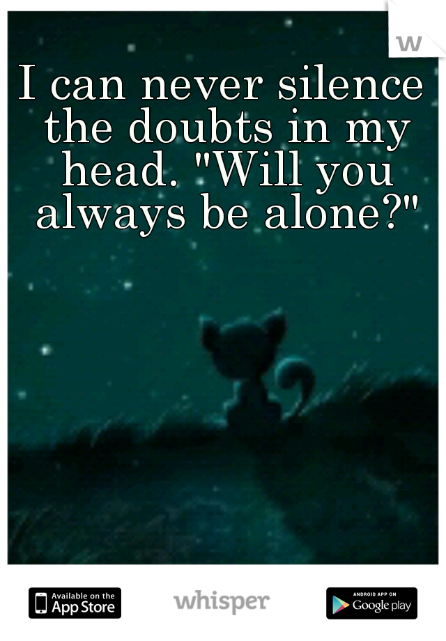 "I can never silence the doubts in my head. ""Will you always be alone?"""