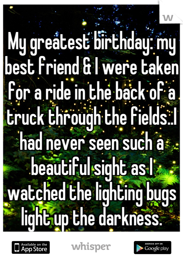 My greatest birthday: my best friend & I were taken for a ride in the back of a truck through the fields..I had never seen such a beautiful sight as I watched the lighting bugs light up the darkness.