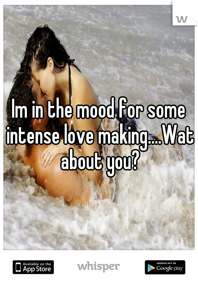 Im in the mood for some intense love making....Wat about you?