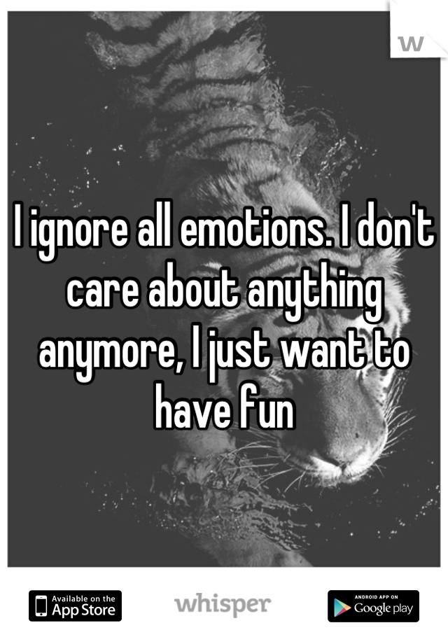 I ignore all emotions. I don't care about anything anymore, I just want to have fun