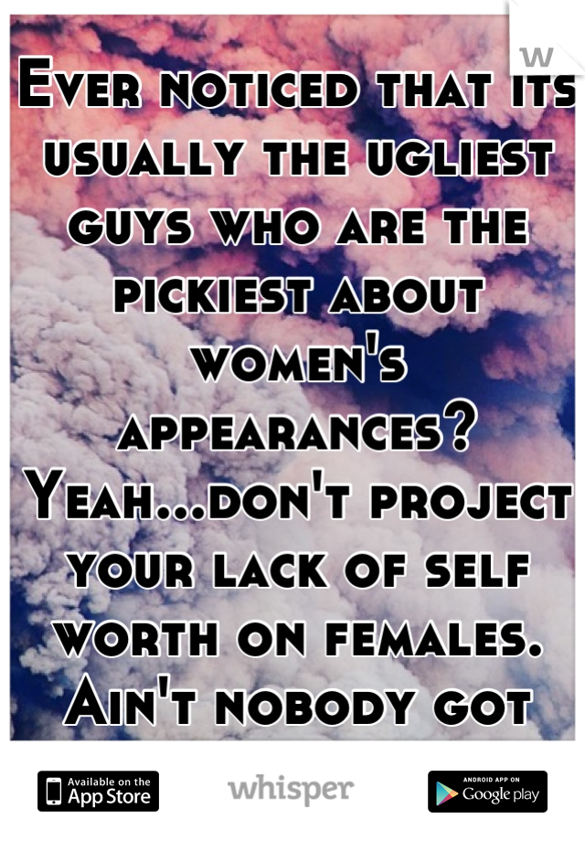 Ever noticed that its usually the ugliest guys who are the pickiest about women's appearances? Yeah...don't project your lack of self worth on females. Ain't nobody got time for that.