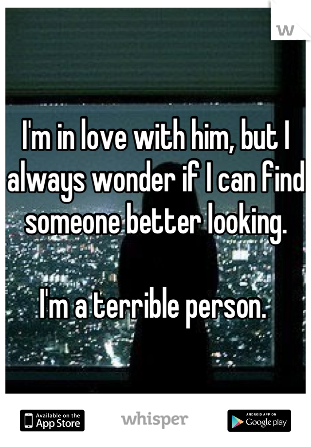 I'm in love with him, but I always wonder if I can find someone better looking.  I'm a terrible person.