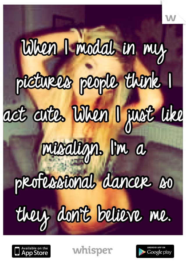 When I modal in my pictures people think I act cute. When I just like misalign. I'm a professional dancer so they don't believe me.