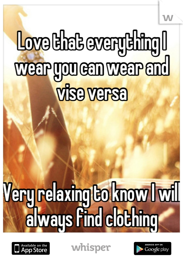 Love that everything I wear you can wear and vise versa     Very relaxing to know I will always find clothing