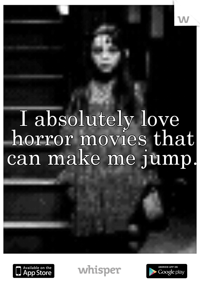 I absolutely love horror movies that can make me jump.