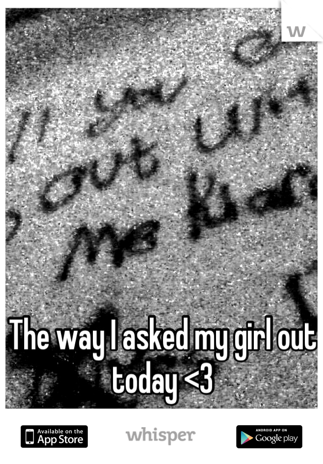 The way I asked my girl out today <3