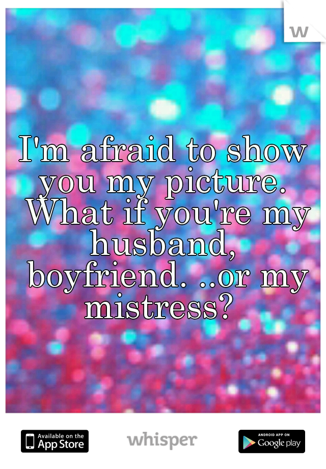 I'm afraid to show you my picture.  What if you're my husband,  boyfriend. ..or my mistress?