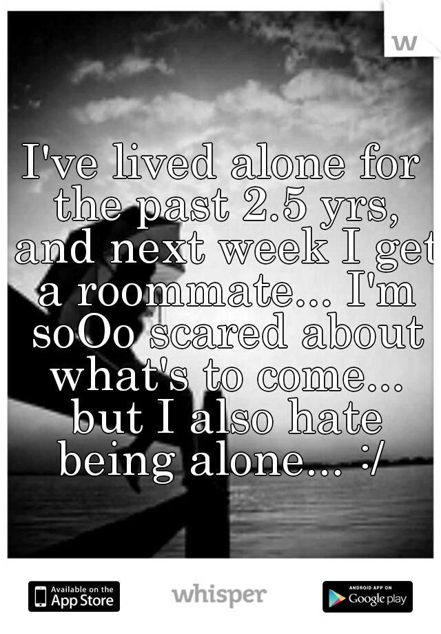 I've lived alone for the past 2.5 yrs, and next week I get a roommate... I'm soOo scared about what's to come... but I also hate being alone... :/