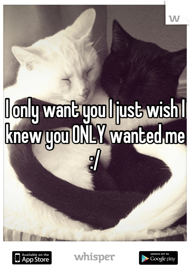 I only want you I just wish I knew you ONLY wanted me :/