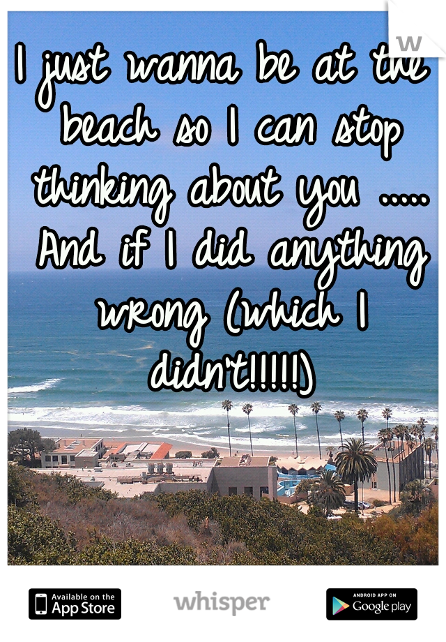 I just wanna be at the beach so I can stop thinking about you ..... And if I did anything wrong (which I didn't!!!!!)