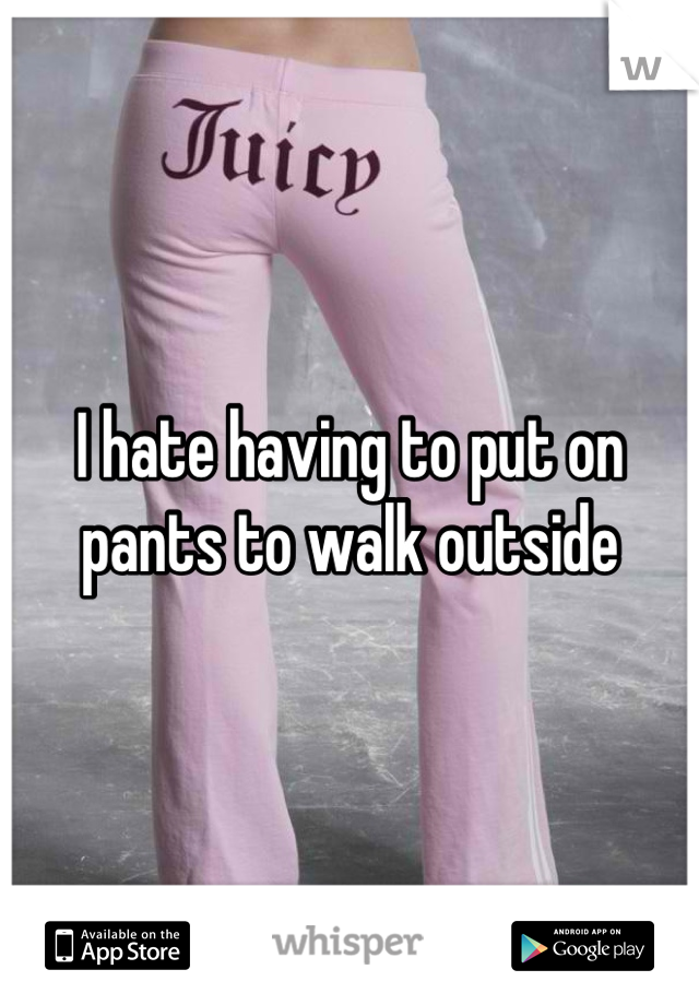 I hate having to put on pants to walk outside