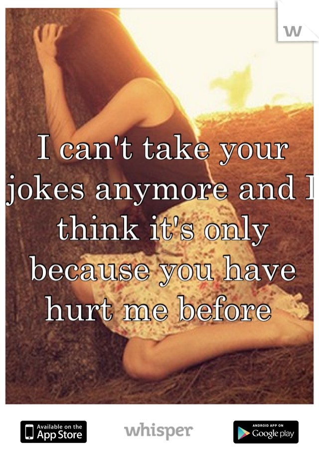 I can't take your jokes anymore and I think it's only because you have hurt me before
