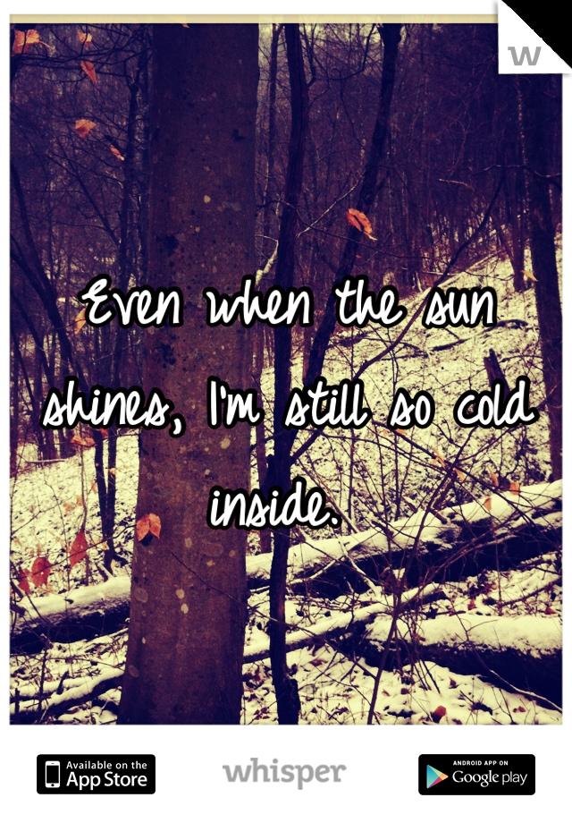 Even when the sun shines, I'm still so cold inside.