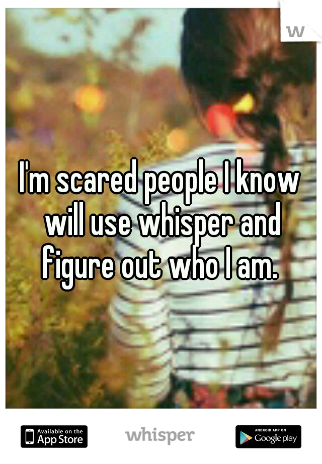 I'm scared people I know will use whisper and figure out who I am.