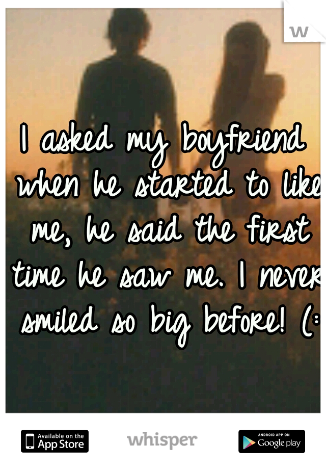 I asked my boyfriend when he started to like me, he said the first time he saw me. I never smiled so big before! (: