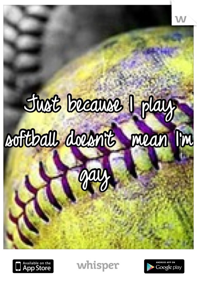 Just because I play softball doesn't  mean I'm gay