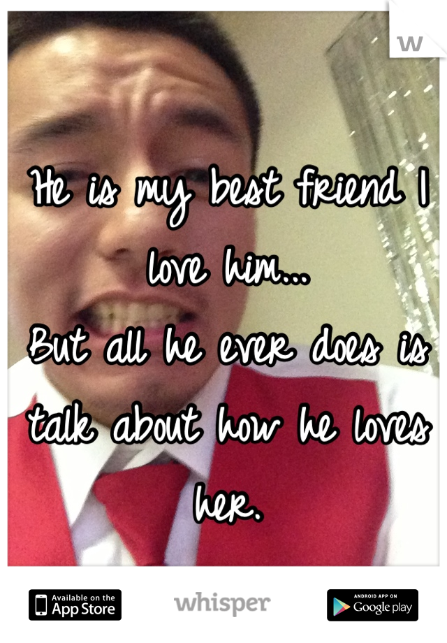 He is my best friend I love him...  But all he ever does is talk about how he loves her.