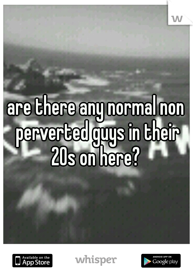 are there any normal non perverted guys in their 20s on here?