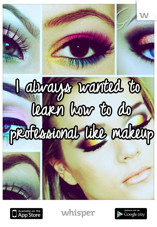 I always wanted to learn how to do professional like makeup.