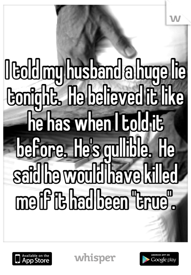 "I told my husband a huge lie tonight.  He believed it like he has when I told it before.  He's gullible.  He said he would have killed me if it had been ""true""."