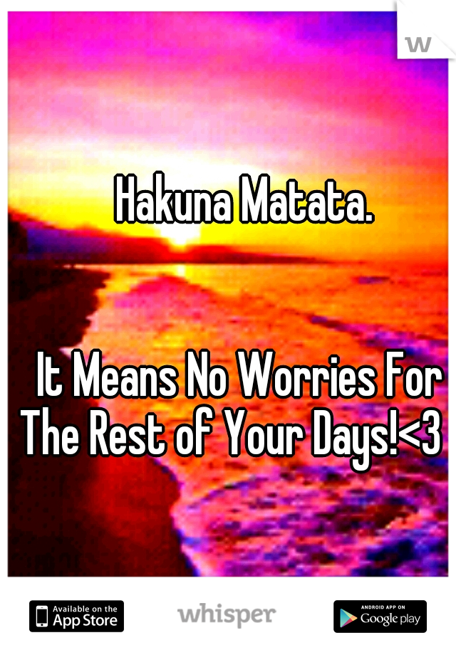 Hakuna Matata.                                                                                                      It Means No Worries For The Rest of Your Days!<3