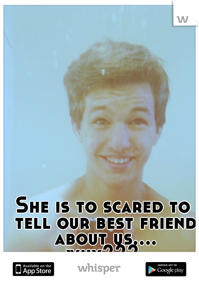 She is to scared to tell our best friend about us.... why???
