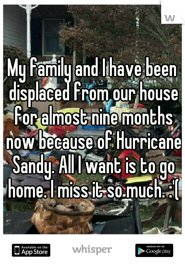 My family and I have been displaced from our house for almost nine months now because of Hurricane Sandy. All I want is to go home. I miss it so much. :'(