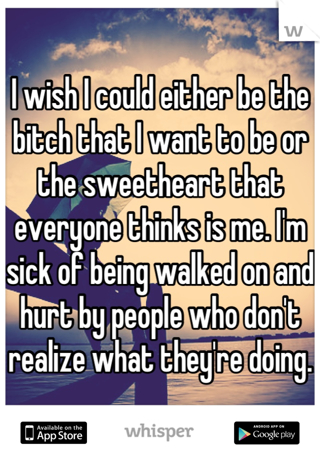 I wish I could either be the bitch that I want to be or the sweetheart that everyone thinks is me. I'm sick of being walked on and hurt by people who don't realize what they're doing.
