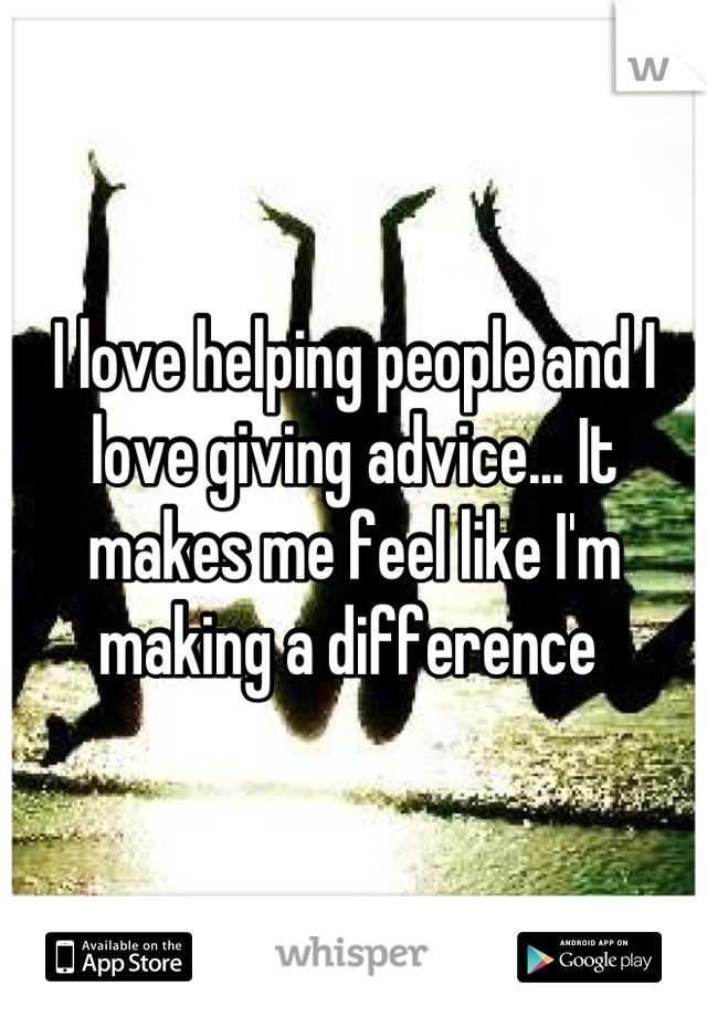 I love helping people and I love giving advice... It makes me feel like I'm making a difference