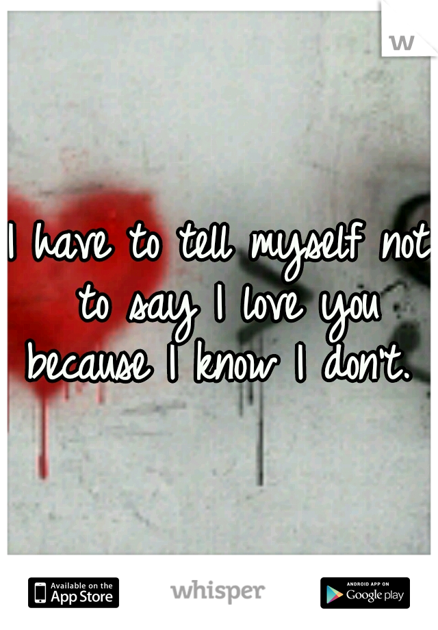 I have to tell myself not to say I love you because I know I don't.