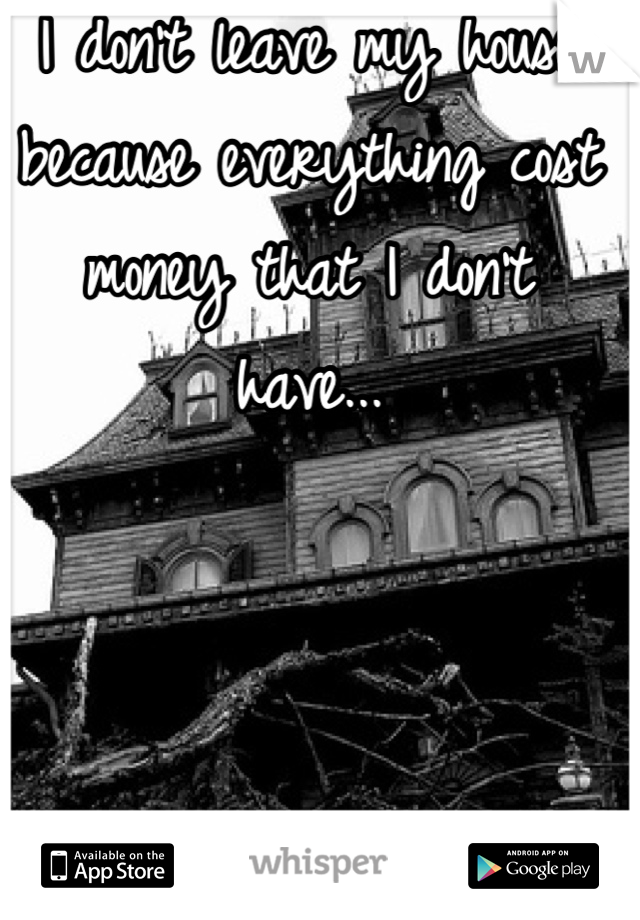 I don't leave my house because everything cost money that I don't have...