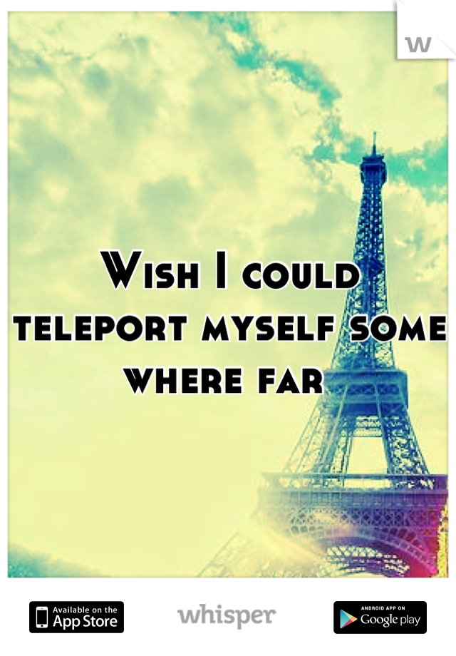 Wish I could teleport myself some where far