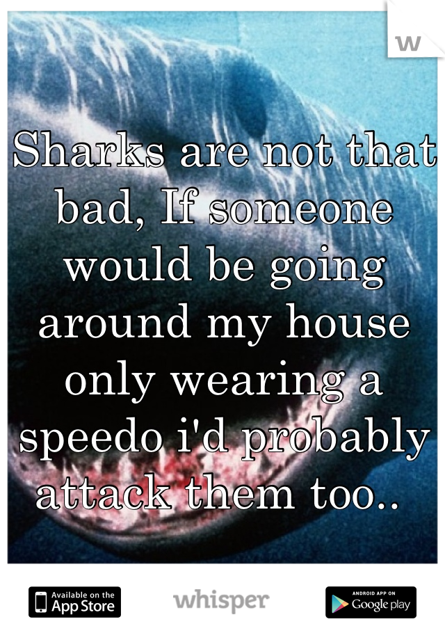 Sharks are not that bad, If someone would be going around my house only wearing a speedo i'd probably attack them too..
