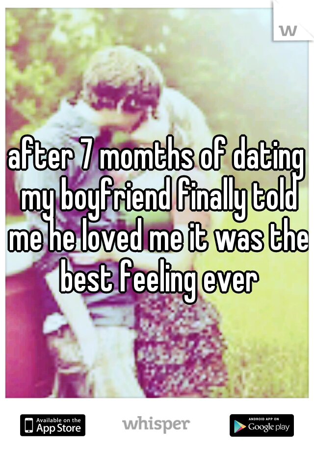 after 7 momths of dating my boyfriend finally told me he loved me it was the best feeling ever